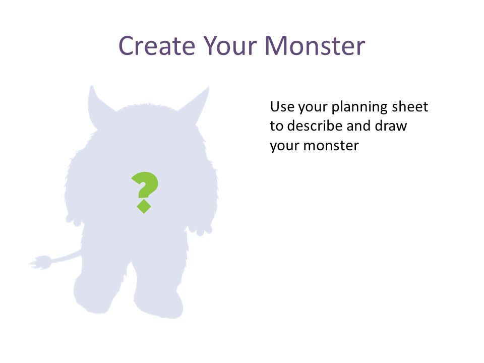Create Your Monster Use your planning sheet to describe and draw your monster