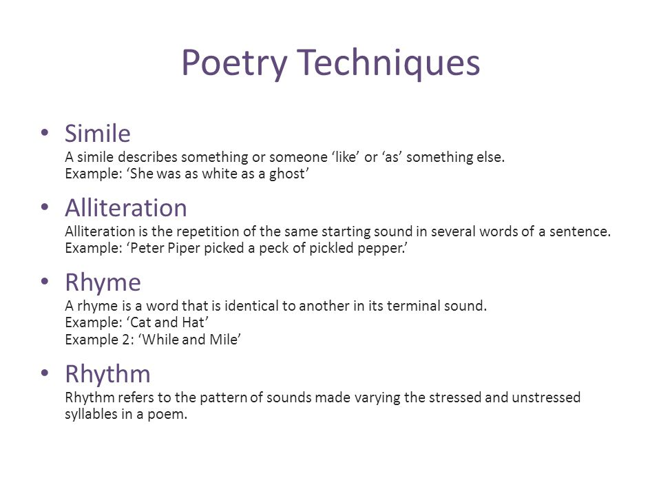 Poetry Techniques Simile A simile describes something or someone 'like' or 'as' something else. Example: 'She was as white as a ghost'
