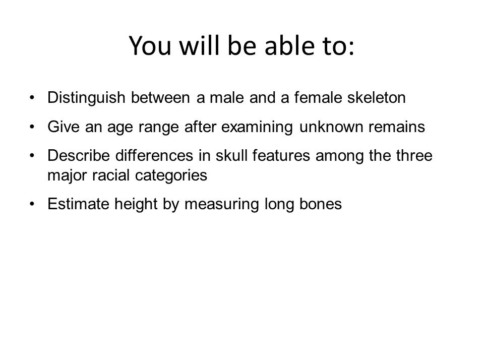 You will be able to: Distinguish between a male and a female skeleton