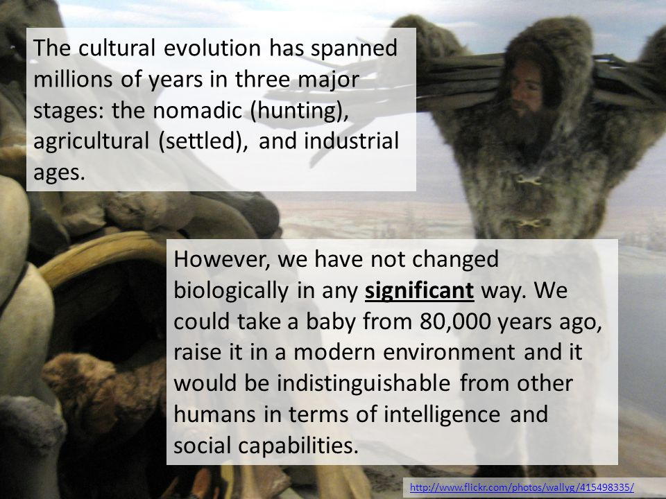 The cultural evolution has spanned millions of years in three major stages: the nomadic (hunting), agricultural (settled), and industrial ages.