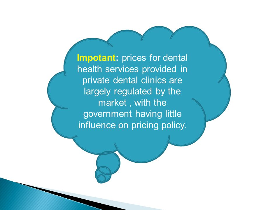 Impotant: prices for dental health services provided in private dental clinics are largely regulated by the market , with the government having little influence on pricing policy.