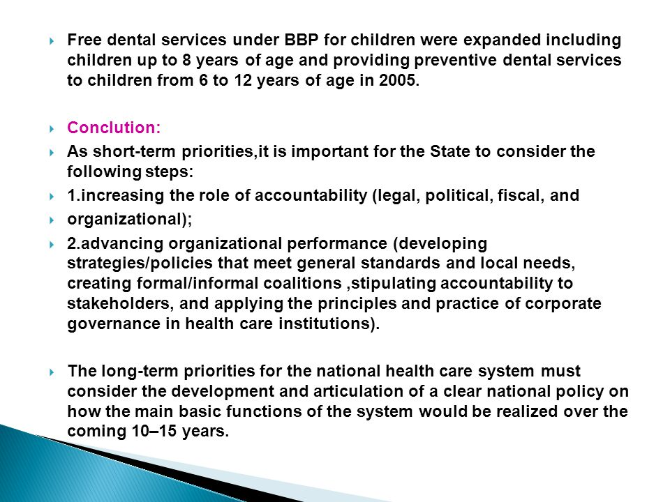 Free dental services under BBP for children were expanded including children up to 8 years of age and providing preventive dental services to children from 6 to 12 years of age in 2005.