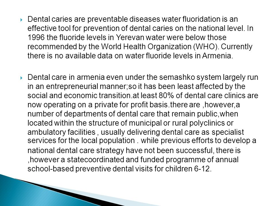 Dental caries are preventable diseases water fluoridation is an effective tool for prevention of dental caries on the national level. In 1996 the fluoride levels in Yerevan water were below those recommended by the World Health Organization (WHO). Currently there is no available data on water fluoride levels in Armenia.