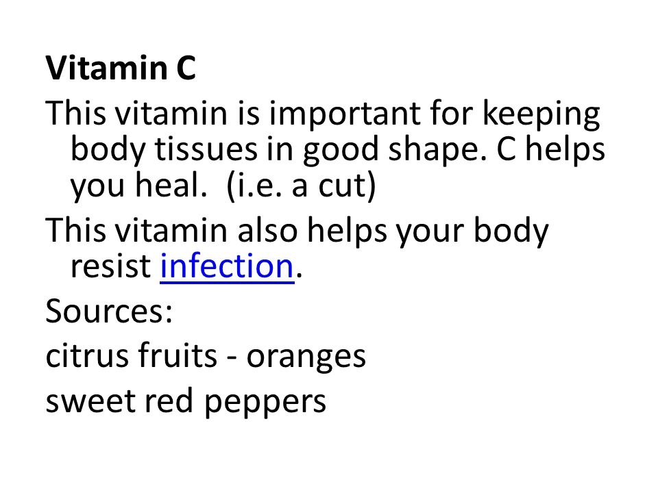Vitamin C This vitamin is important for keeping body tissues in good shape. C helps you heal. (i.e. a cut)
