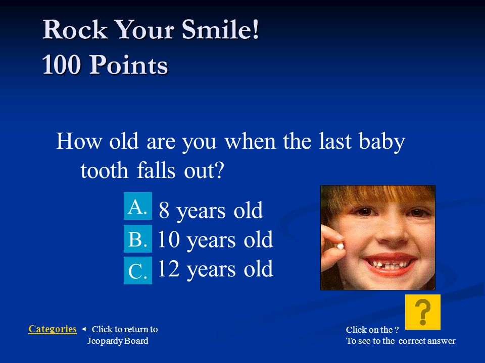 Rock Your Smile! 100 Points How old are you when the last baby tooth falls out 8 years old. B. 10 years old.