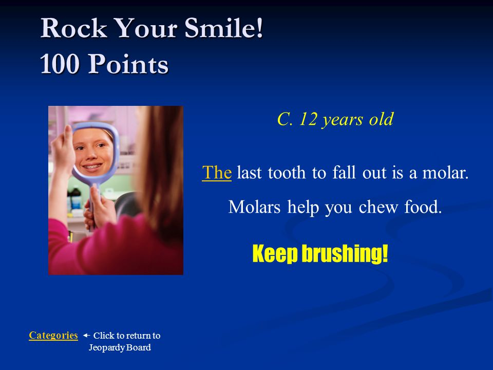 Rock Your Smile! 100 Points Keep brushing! C. 12 years old