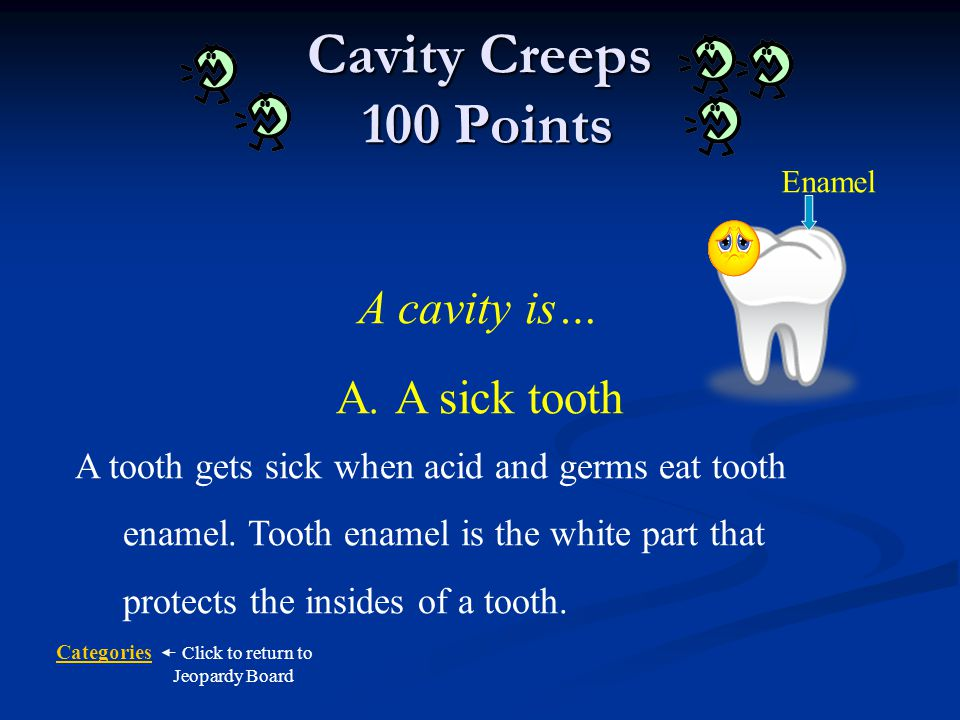 Cavity Creeps 100 Points A cavity is… A. A sick tooth