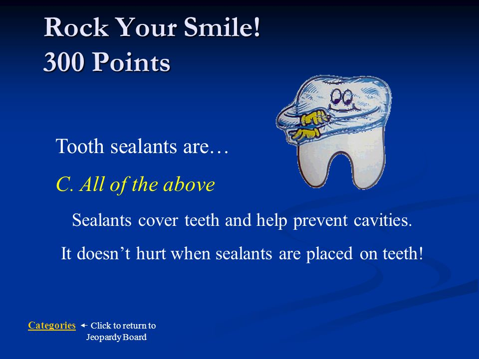 Rock Your Smile! 300 Points Tooth sealants are… C. All of the above