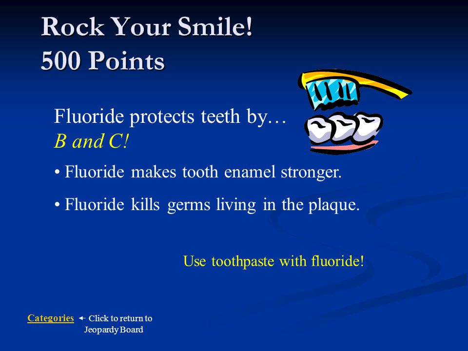 Rock Your Smile! 500 Points Fluoride protects teeth by… B and C!