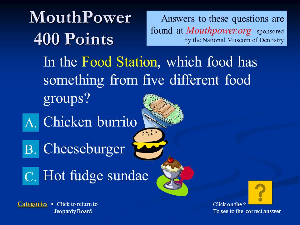 MouthPower 400 Points Answers to these questions are found at Mouthpower.org sponsored by the National Museum of Dentistry.