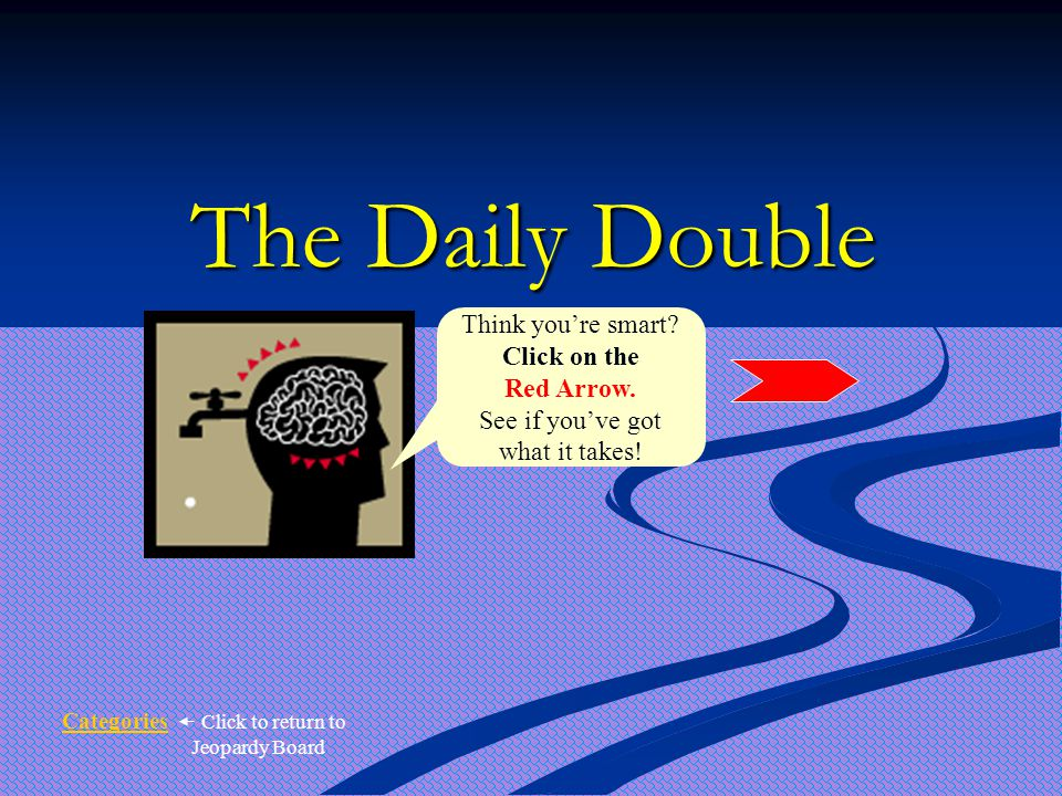 The Daily Double Think you're smart. Click on the Red Arrow.