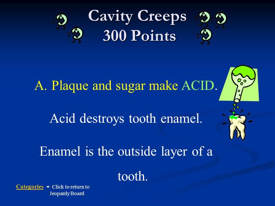 Cavity Creeps 300 Points Plaque and sugar make ACID.