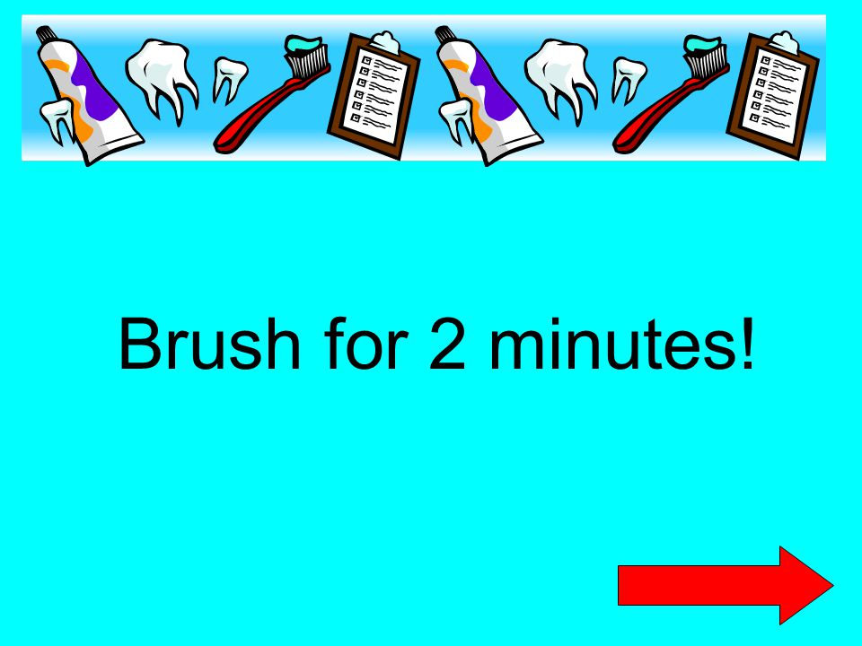 Brush for 2 minutes!