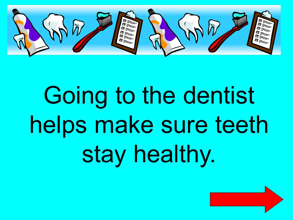 Going to the dentist helps make sure teeth stay healthy.
