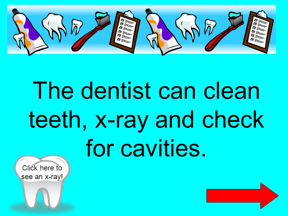 The dentist can clean teeth, x-ray and check for cavities.