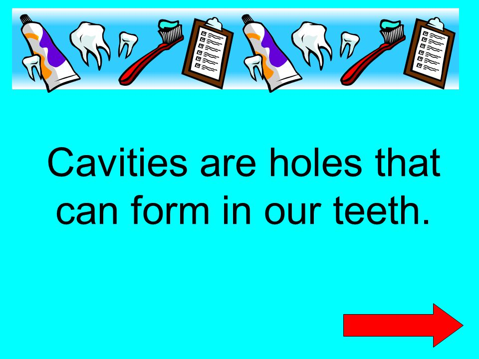 Cavities are holes that can form in our teeth.