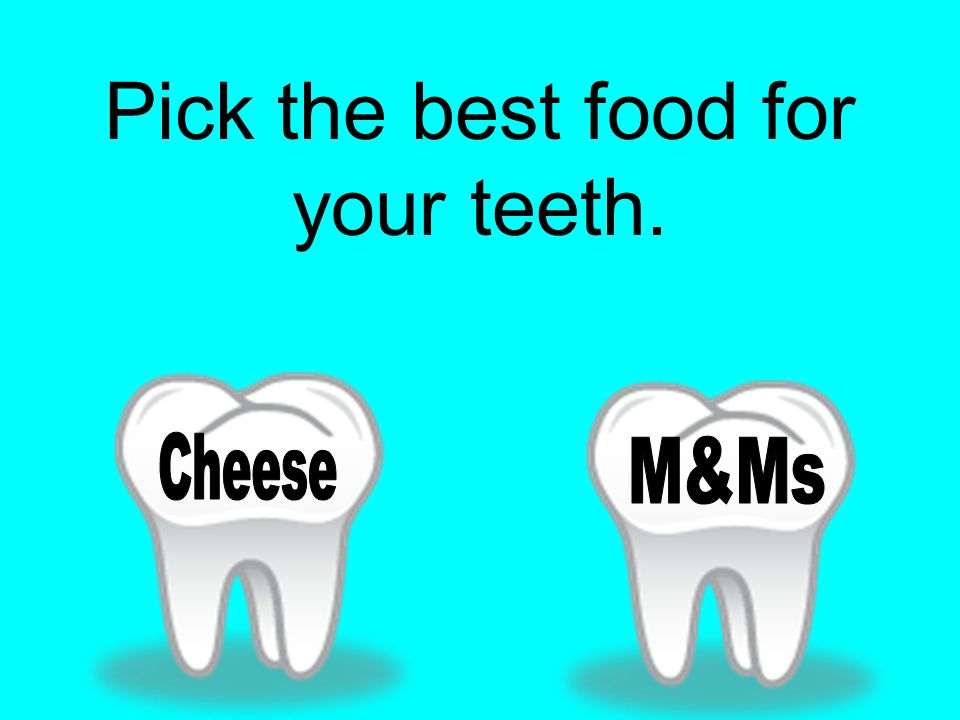 Pick the best food for your teeth.