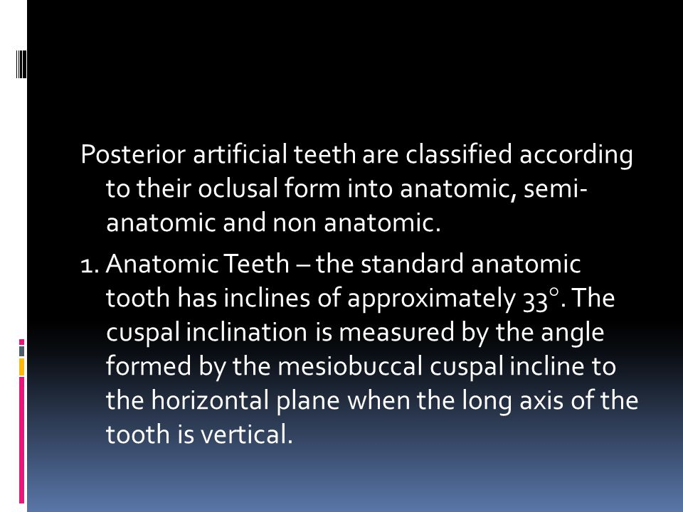 Posterior artificial teeth are classified according to their oclusal form into anatomic, semi- anatomic and non anatomic.