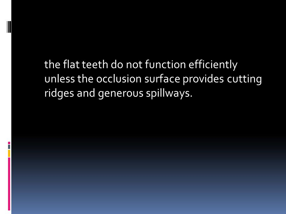 the flat teeth do not function efficiently unless the occlusion surface provides cutting ridges and generous spillways.