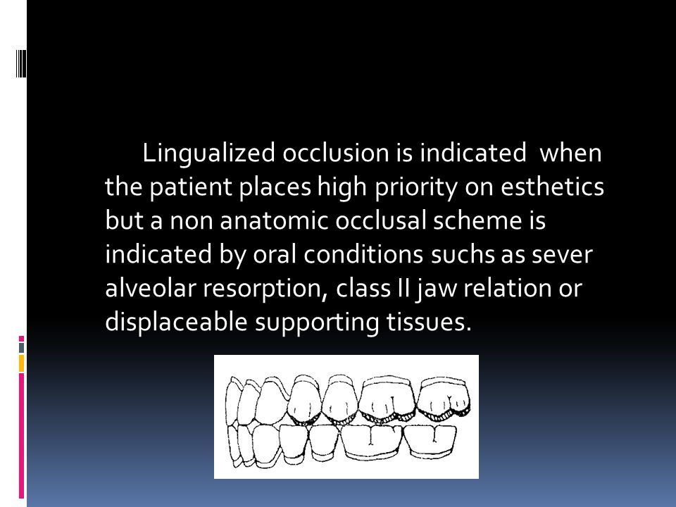 Lingualized occlusion is indicated when the patient places high priority on esthetics but a non anatomic occlusal scheme is indicated by oral conditions suchs as sever alveolar resorption, class II jaw relation or displaceable supporting tissues.