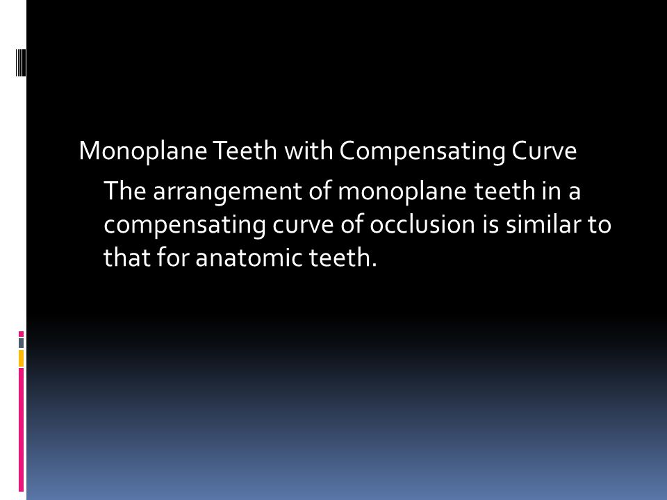 Monoplane Teeth with Compensating Curve The arrangement of monoplane teeth in a compensating curve of occlusion is similar to that for anatomic teeth.