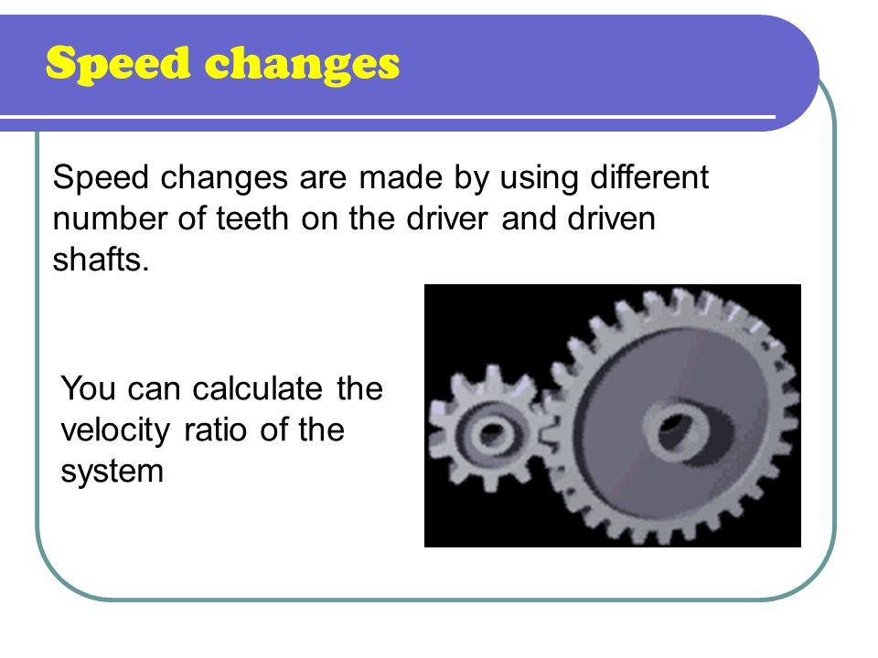 Speed changes Speed changes are made by using different number of teeth on the driver and driven shafts.