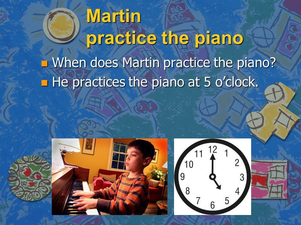 Martin practice the piano