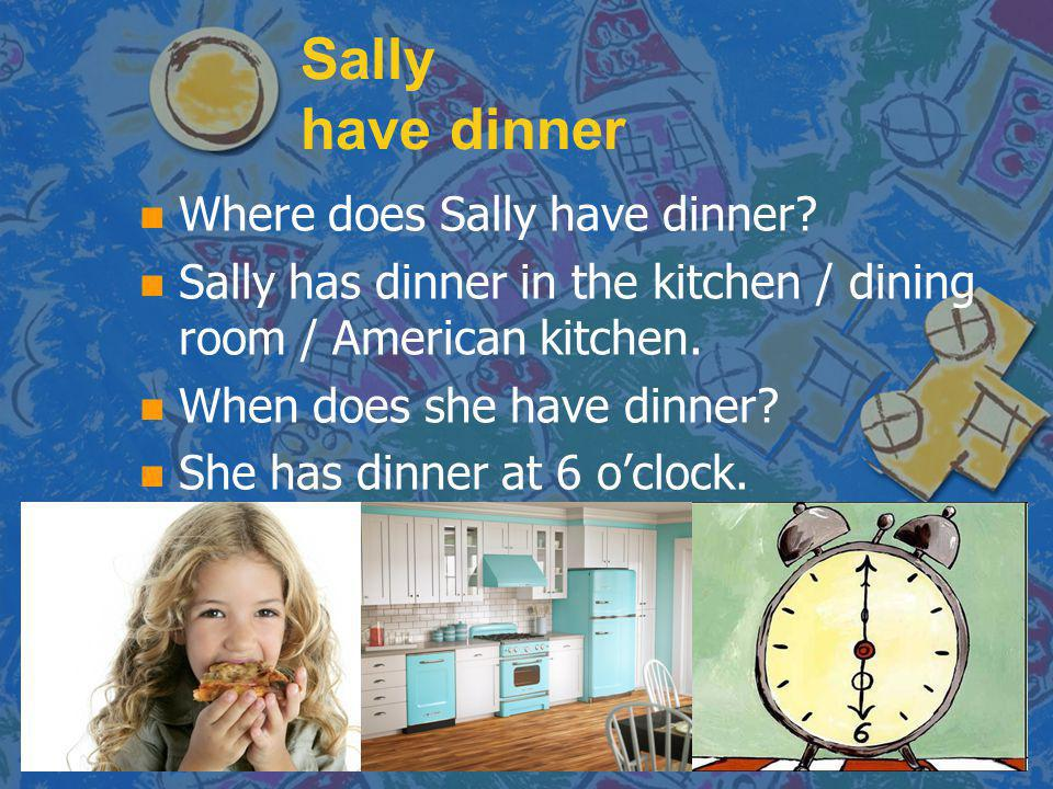 Sally have dinner Where does Sally have dinner