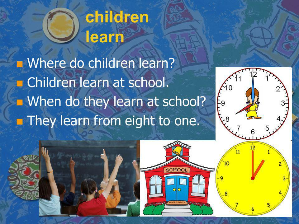children learn Where do children learn Children learn at school.