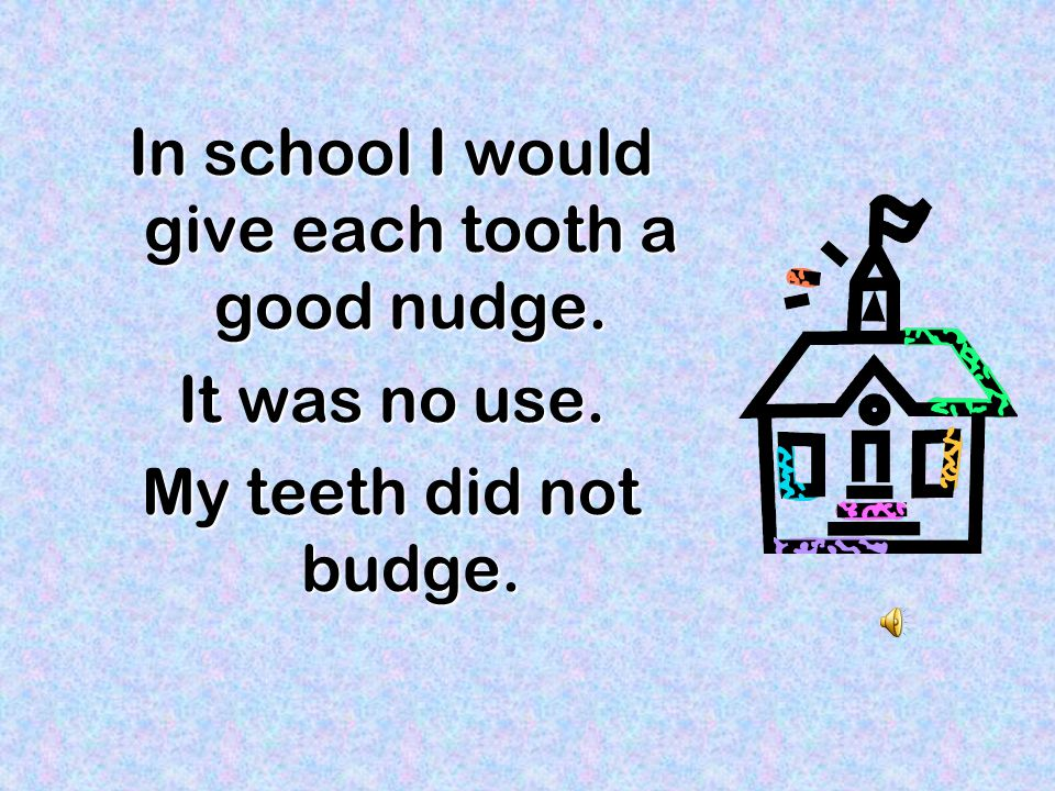 In school I would give each tooth a good nudge.