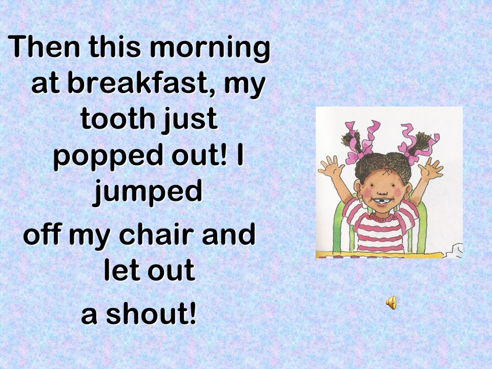 Then this morning at breakfast, my tooth just popped out! I jumped