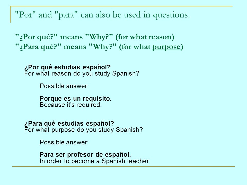 Por and para can also be used in questions. ¿Por qué means Why (for what reason) ¿Para qué means Why (for what purpose)