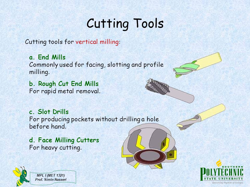 Cutting Tools Cutting tools for vertical milling: a. End Mills Commonly used for facing, slotting and profile milling.