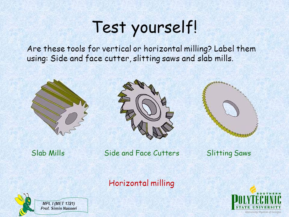 Test yourself! Are these tools for vertical or horizontal milling Label them using: Side and face cutter, slitting saws and slab mills.