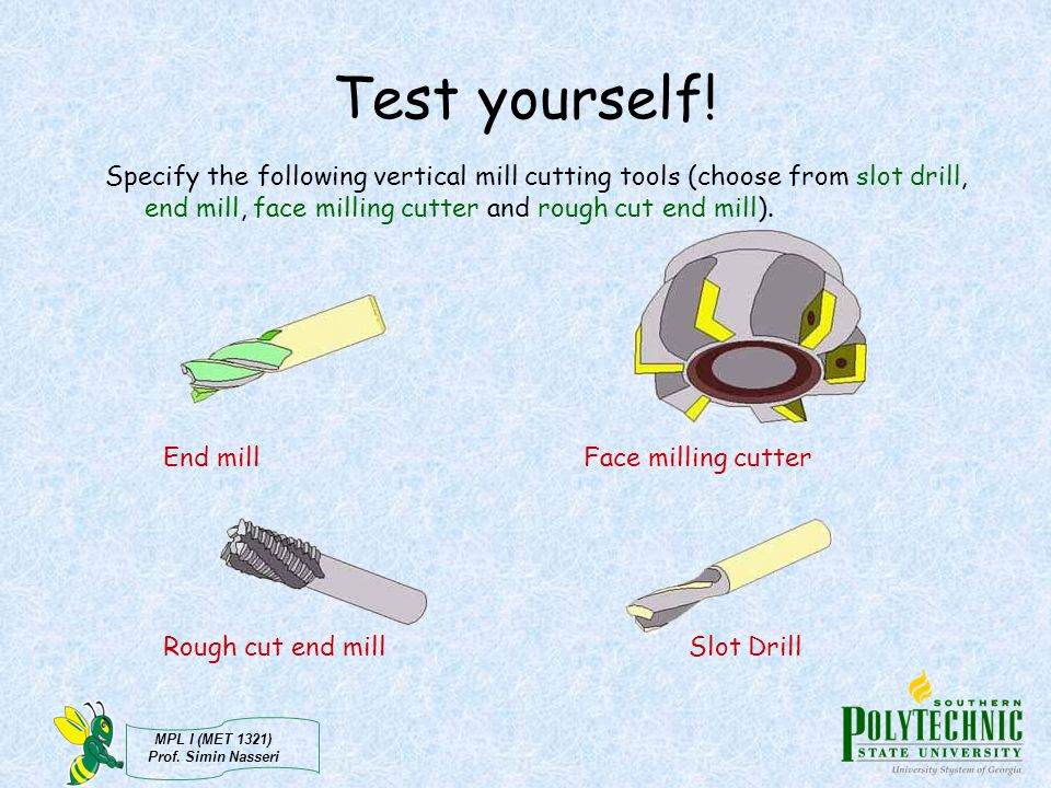 Test yourself! Specify the following vertical mill cutting tools (choose from slot drill, end mill, face milling cutter and rough cut end mill).