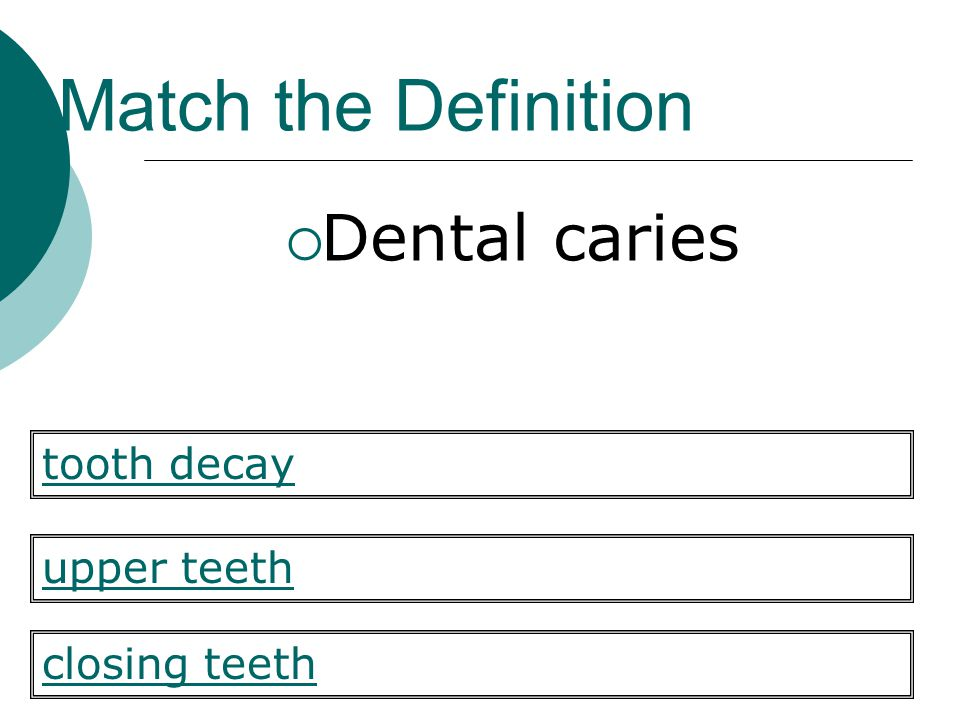 Match the Definition Dental caries tooth decay upper teeth