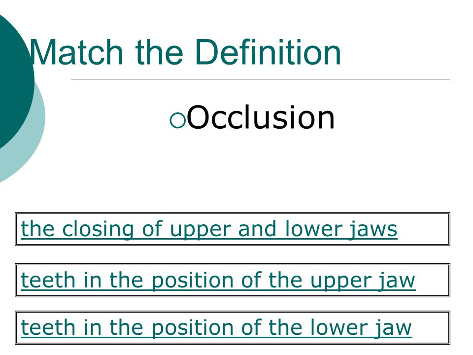 Match the Definition Occlusion the closing of upper and lower jaws