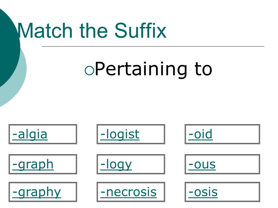 Match the Suffix Pertaining to -algia -logist -oid -graph -logy -ous