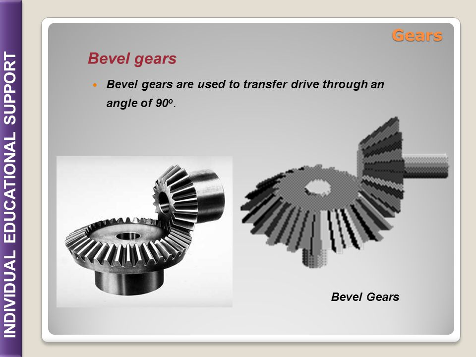 Gears Bevel gears Bevel gears are used to transfer drive through an angle of 90o. Bevel Gears