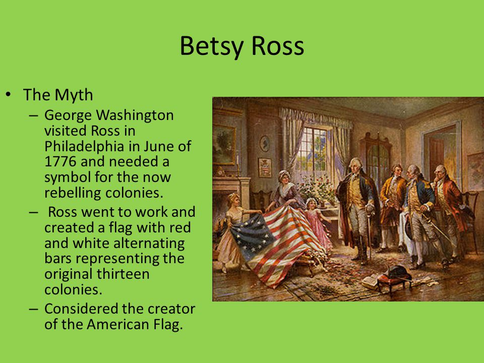 Betsy Ross The Myth. George Washington visited Ross in Philadelphia in June of 1776 and needed a symbol for the now rebelling colonies.