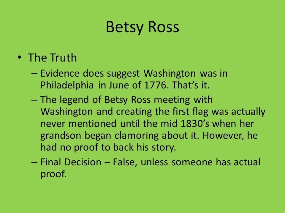 Betsy Ross The Truth. Evidence does suggest Washington was in Philadelphia in June of 1776. That's it.
