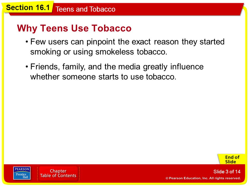 Why Teens Use Tobacco Few users can pinpoint the exact reason they started smoking or using smokeless tobacco.