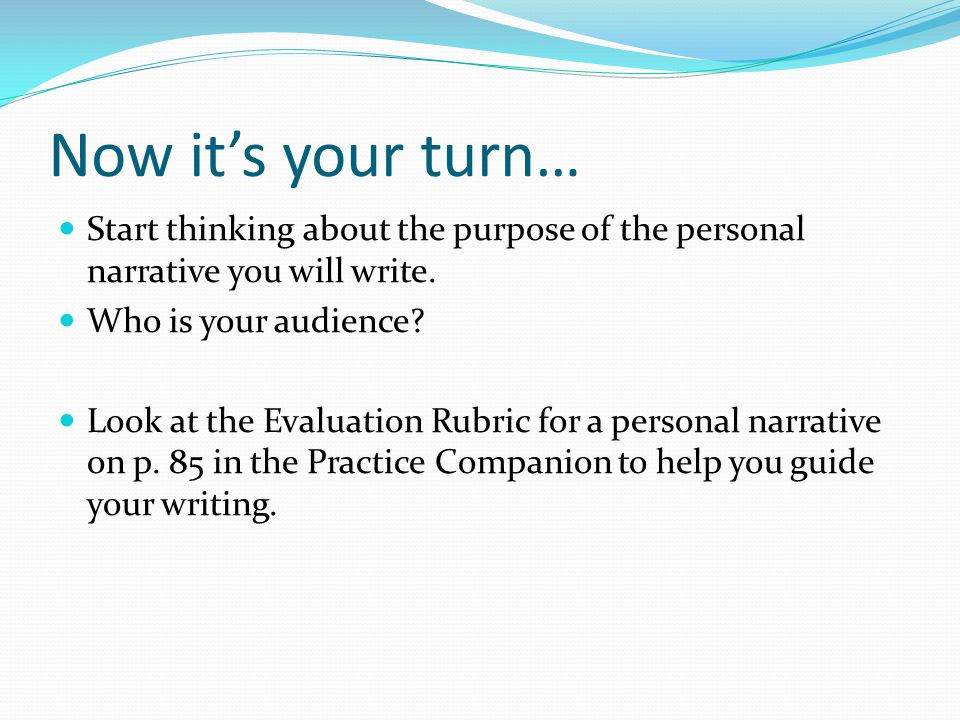 Now it's your turn… Start thinking about the purpose of the personal narrative you will write. Who is your audience