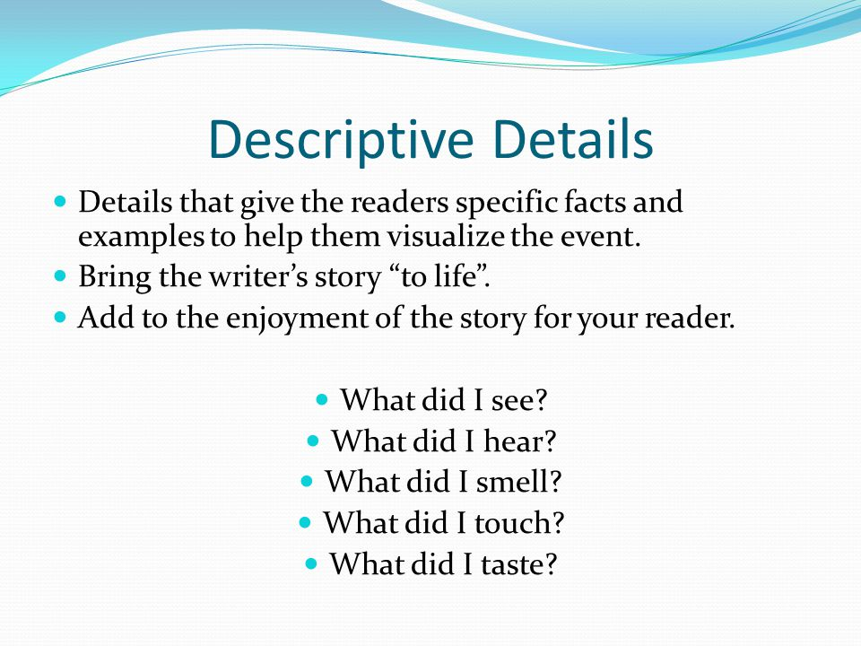 Descriptive Details Details that give the readers specific facts and examples to help them visualize the event.