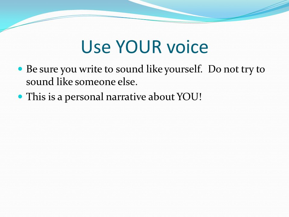 Use YOUR voice Be sure you write to sound like yourself.