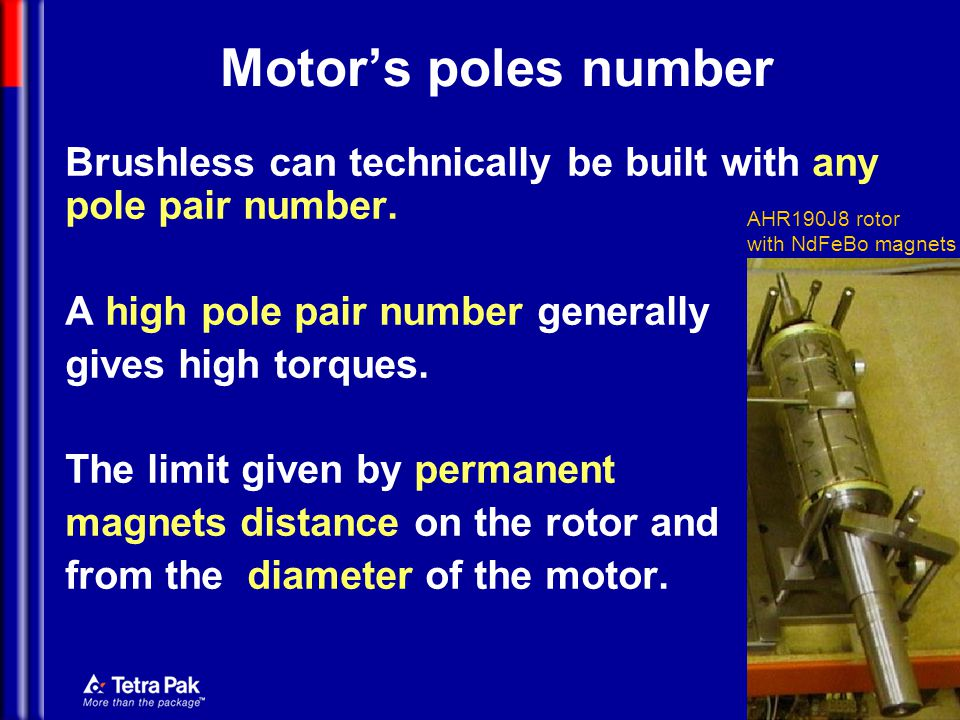 Motor's poles number Brushless can technically be built with any pole pair number. A high pole pair number generally.