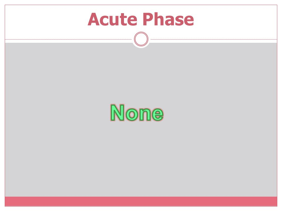 Acute Phase None.