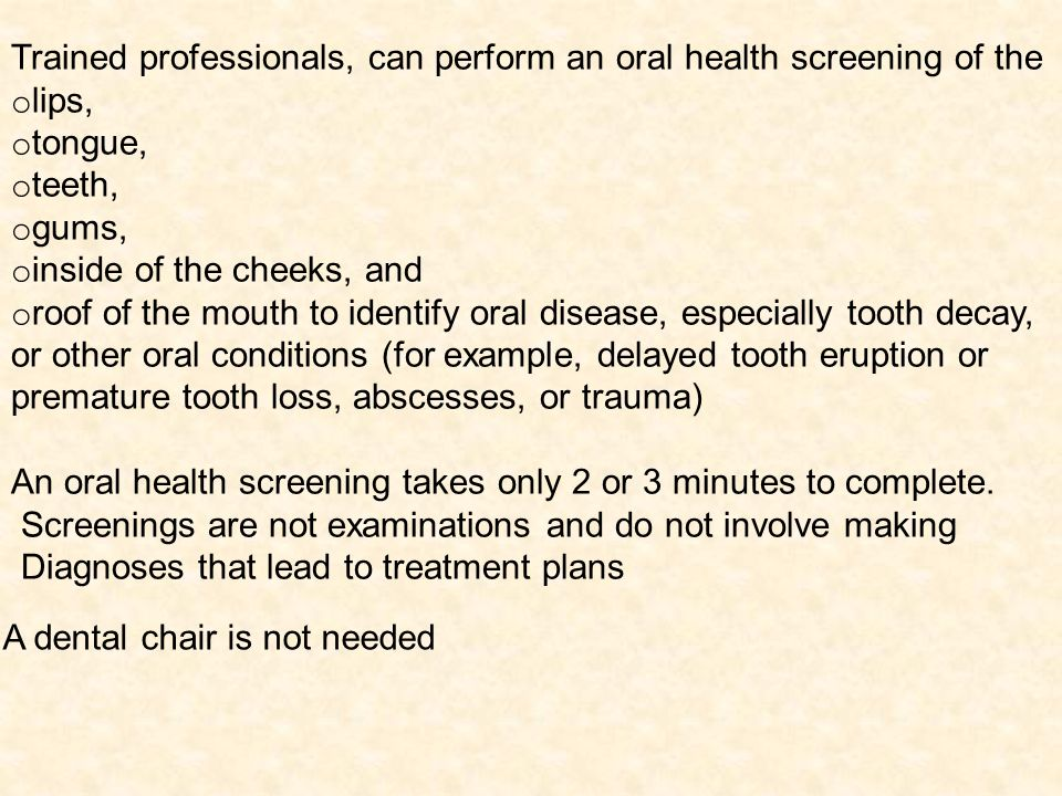 Trained professionals, can perform an oral health screening of the