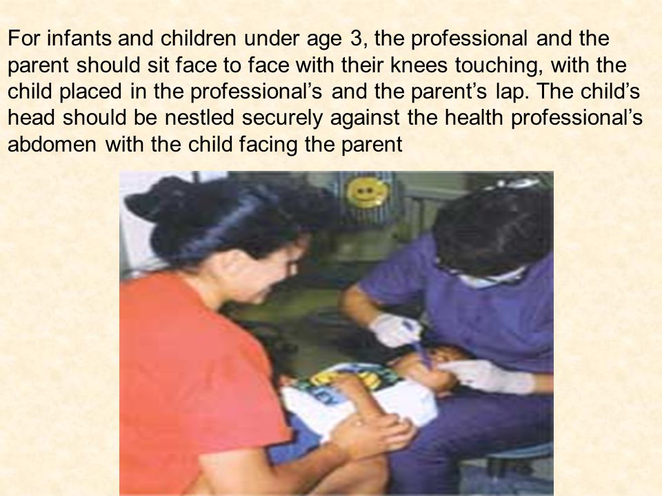For infants and children under age 3, the professional and the parent should sit face to face with their knees touching, with the child placed in the professional's and the parent's lap.