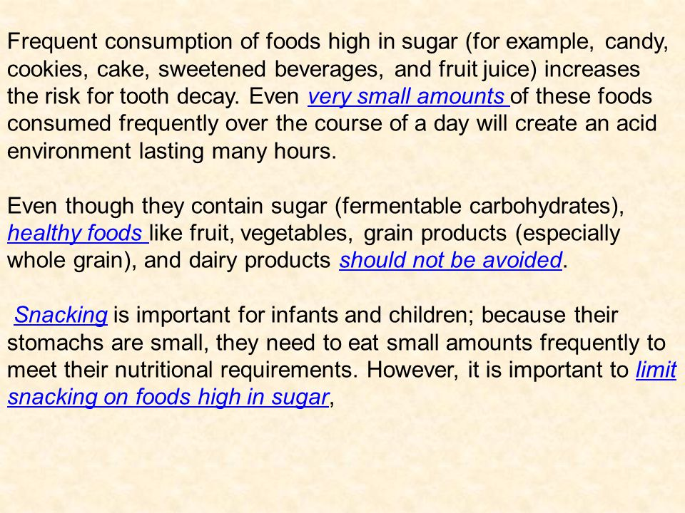 Frequent consumption of foods high in sugar (for example, candy, cookies, cake, sweetened beverages, and fruit juice) increases the risk for tooth decay. Even very small amounts of these foods consumed frequently over the course of a day will create an acid environment lasting many hours.